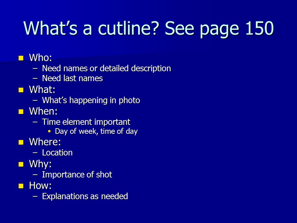 What's a cutline? See page 150 Who: Who: –Need names or detailed description –Need last names What: What: –What's happening in photo When: When: –Time