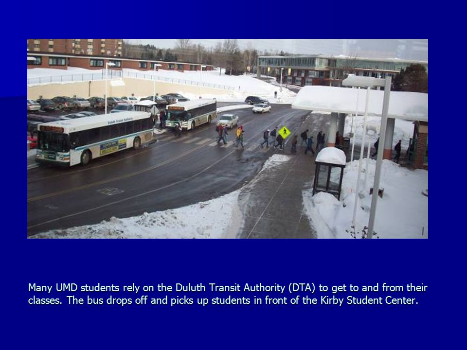 Many UMD students rely on the Duluth Transit Authority (DTA) to get to and from their classes. The bus drops off and picks up students in front of the