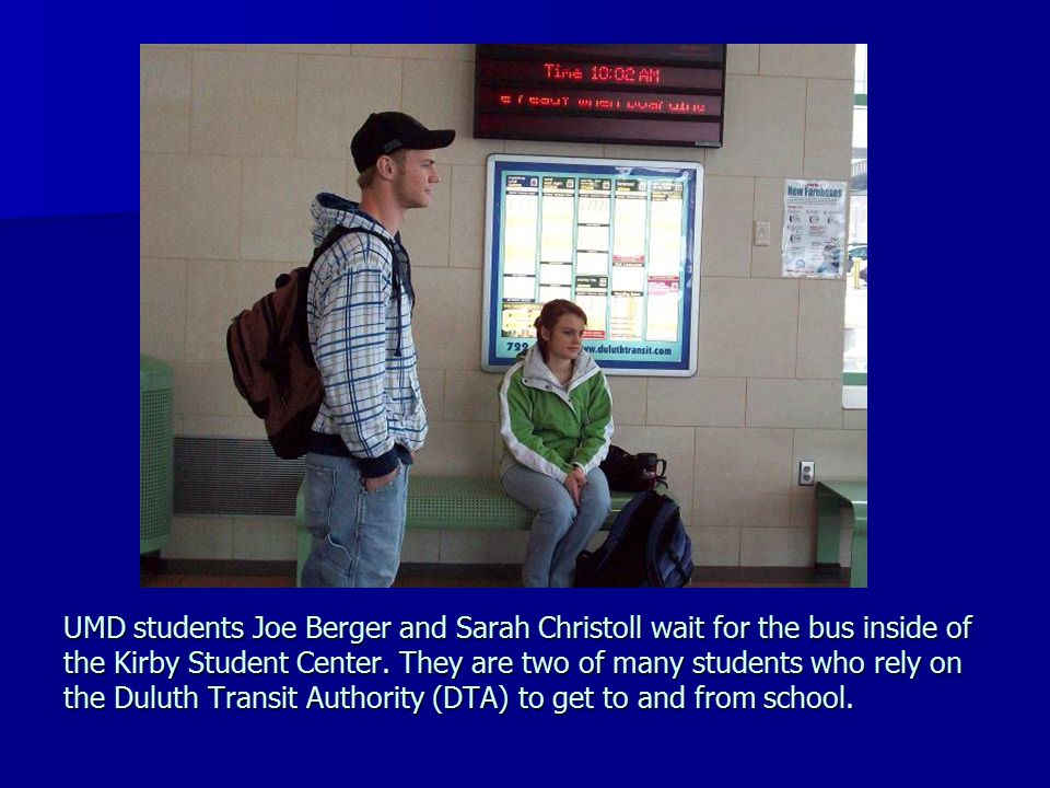 UMD students Joe Berger and Sarah Christoll wait for the bus inside of the Kirby Student Center. They are two of many students who rely on the Duluth