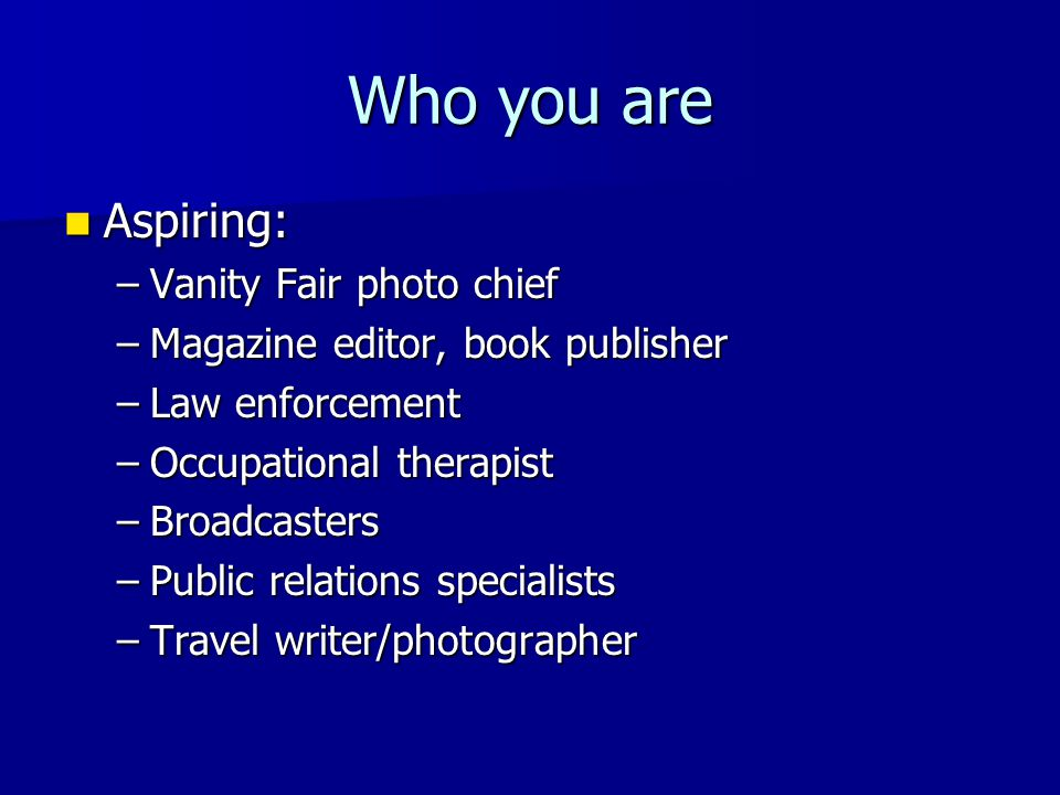 Who you are Aspiring: Aspiring: –Vanity Fair photo chief –Magazine editor, book publisher –Law enforcement –Occupational therapist –Broadcasters –Publ