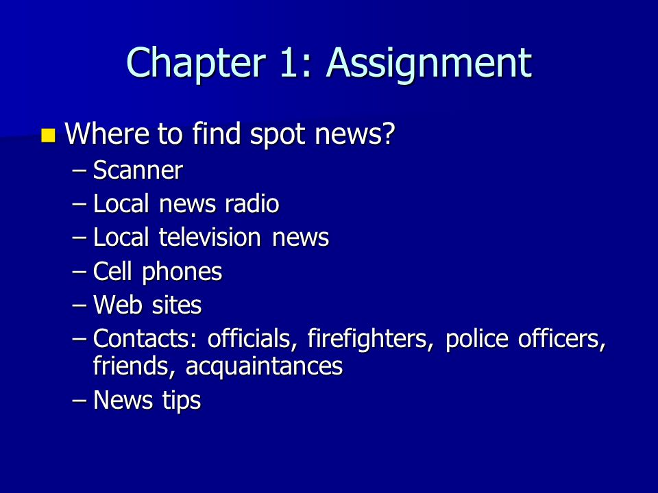 Chapter 1: Assignment Where to find spot news? Where to find spot news? –Scanner –Local news radio –Local television news –Cell phones –Web sites –Con