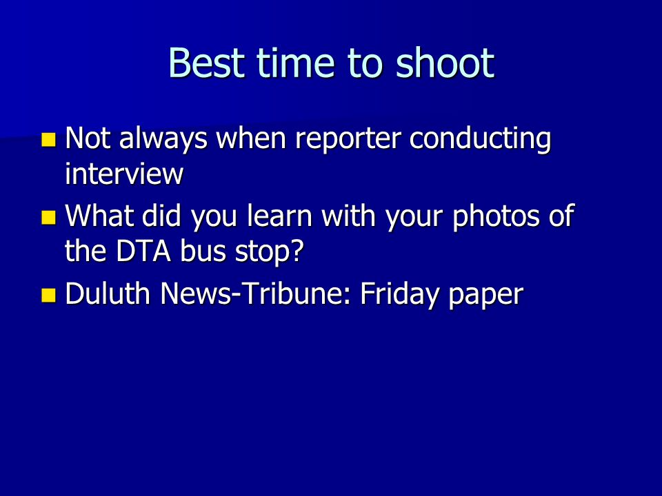 Best time to shoot Not always when reporter conducting interview Not always when reporter conducting interview What did you learn with your photos of