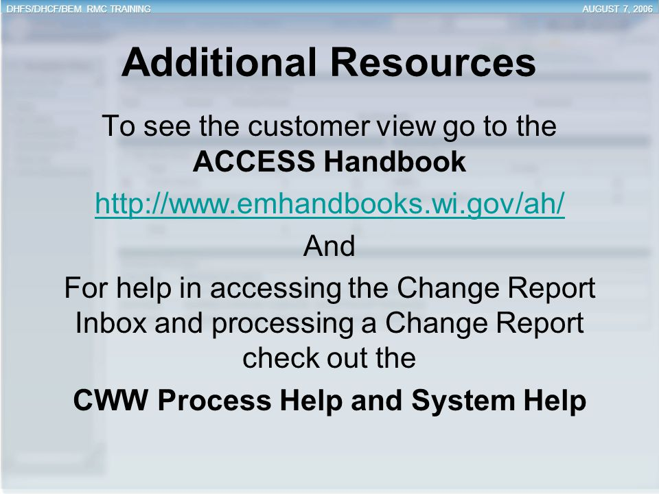 Additional Resources To see the customer view go to the ACCESS Handbook http://www.emhandbooks.wi.gov/ah/ And For help in accessing the Change Report
