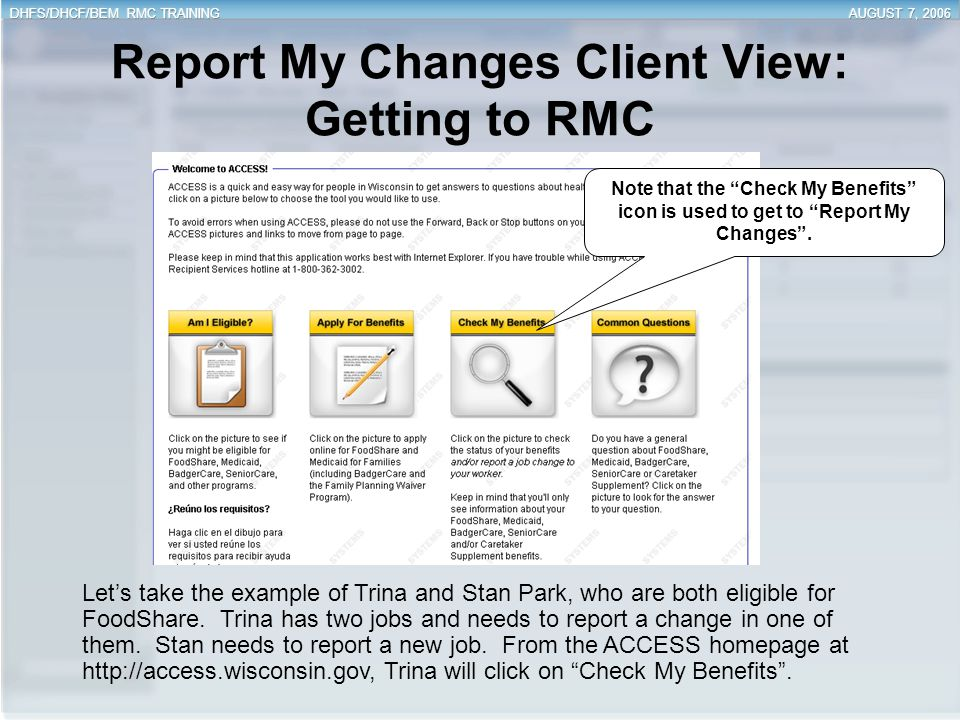 Report My Changes Client View: Getting to RMC Let's take the example of Trina and Stan Park, who are both eligible for FoodShare. Trina has two jobs a