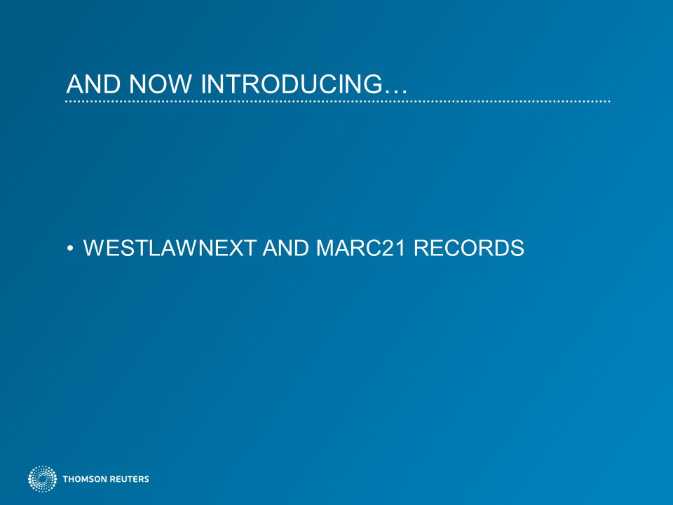 AND NOW INTRODUCING… WESTLAWNEXT AND MARC21 RECORDS