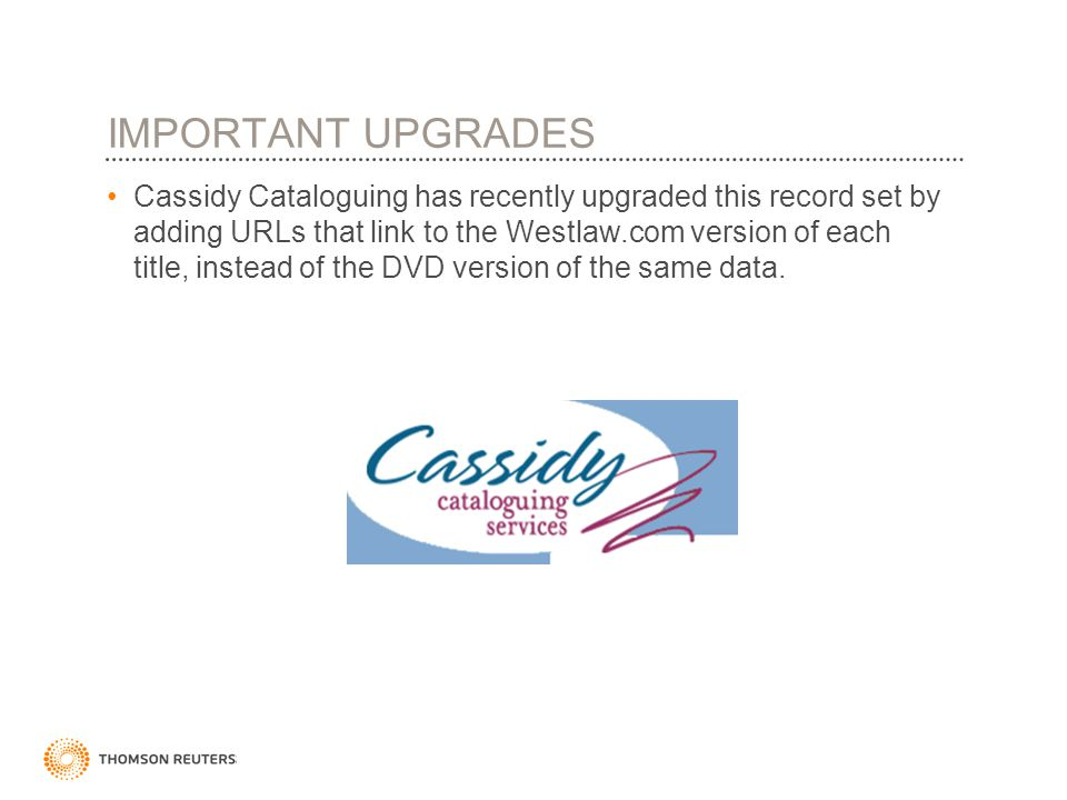 IMPORTANT UPGRADES Cassidy Cataloguing has recently upgraded this record set by adding URLs that link to the Westlaw.com version of each title, instead of the DVD version of the same data.