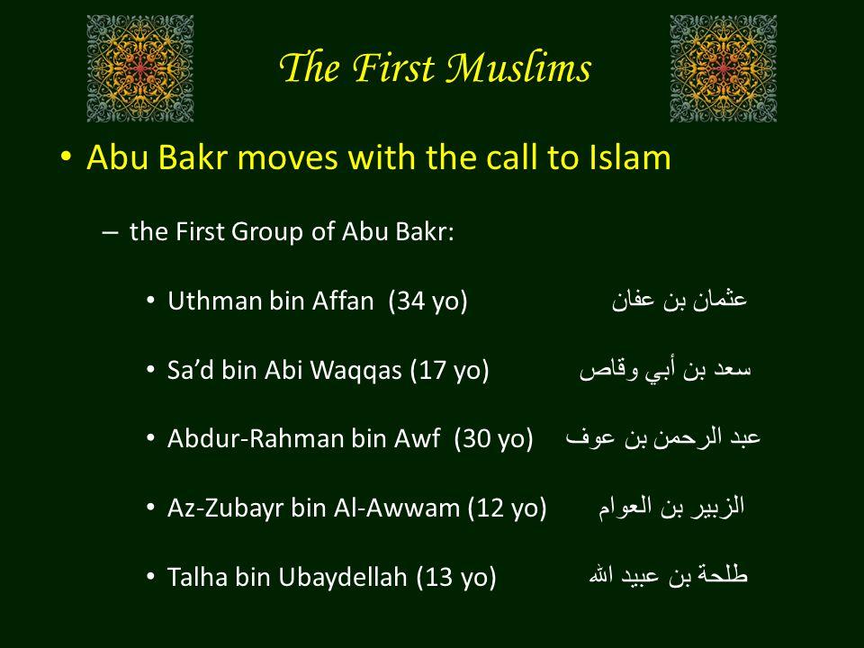The First Muslims Abu Bakr moves with the call to Islam – the First Group of Abu Bakr: Uthman bin Affan (34 yo) عثمان بن عفان Sa'd bin Abi Waqqas (17 yo) سعد بن أبي وقاص Abdur-Rahman bin Awf (30 yo) عبد الرحمن بن عوف Az-Zubayr bin Al-Awwam (12 yo) الزبير بن العوام Talha bin Ubaydellah (13 yo) طلحة بن عبيد الله
