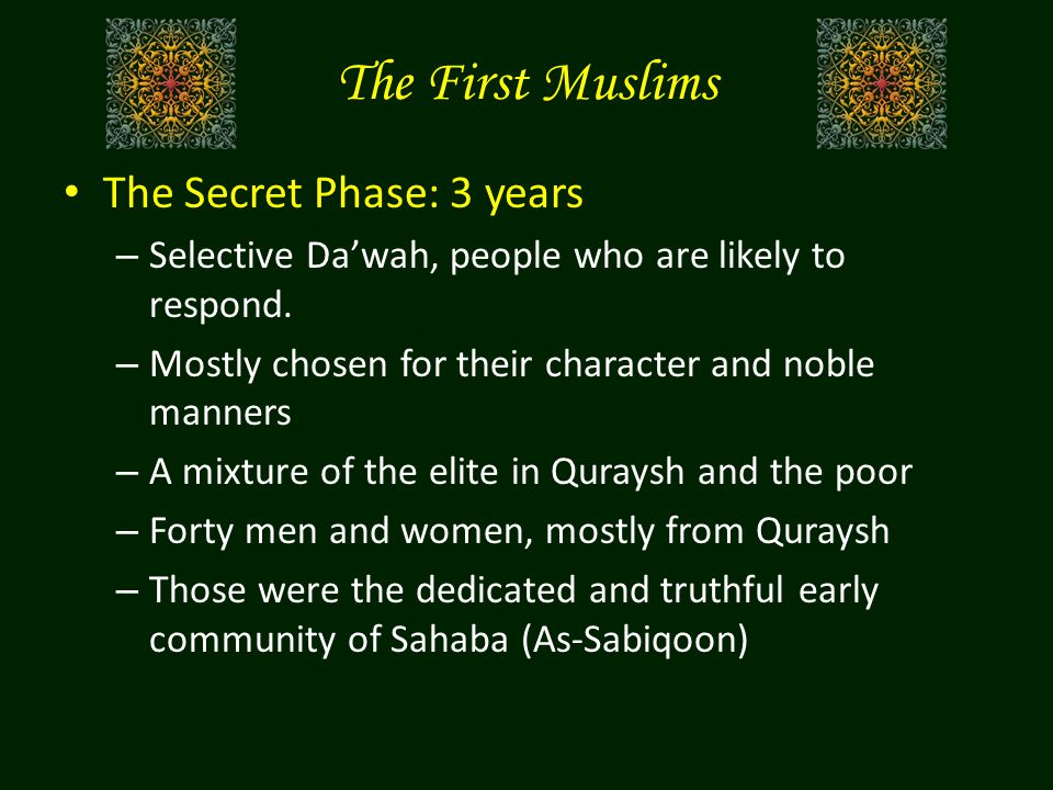 The First Muslims The Secret Phase: 3 years – Selective Da'wah, people who are likely to respond.