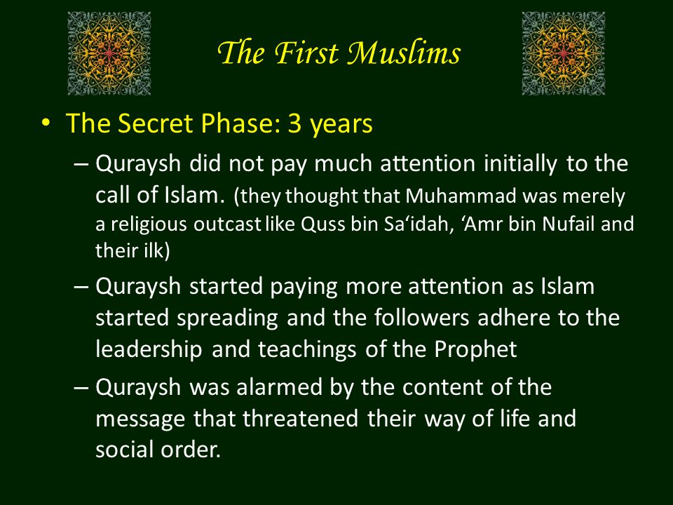 The First Muslims The Secret Phase: 3 years – Quraysh did not pay much attention initially to the call of Islam.