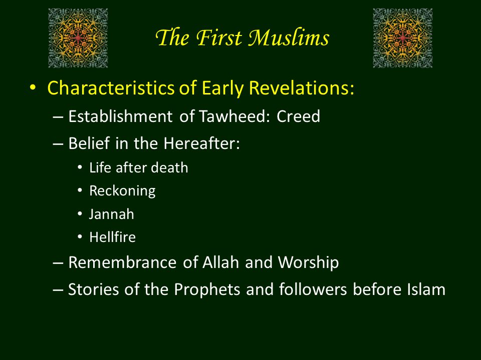 The First Muslims Characteristics of Early Revelations: – Establishment of Tawheed: Creed – Belief in the Hereafter: Life after death Reckoning Jannah Hellfire – Remembrance of Allah and Worship – Stories of the Prophets and followers before Islam