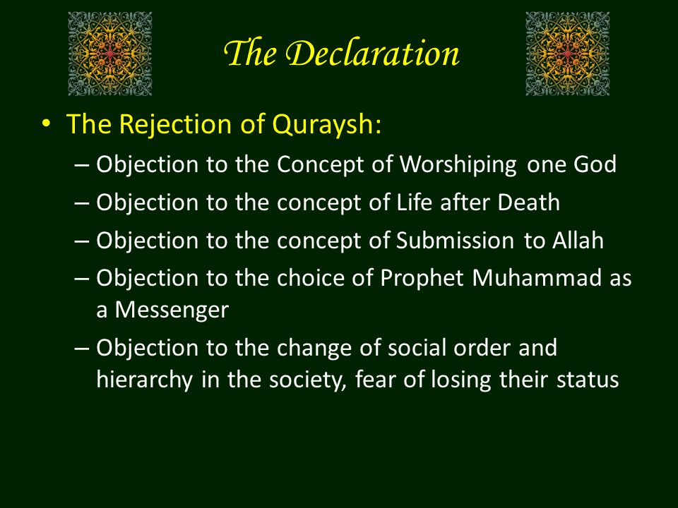 The Declaration The Rejection of Quraysh: – Objection to the Concept of Worshiping one God – Objection to the concept of Life after Death – Objection to the concept of Submission to Allah – Objection to the choice of Prophet Muhammad as a Messenger – Objection to the change of social order and hierarchy in the society, fear of losing their status
