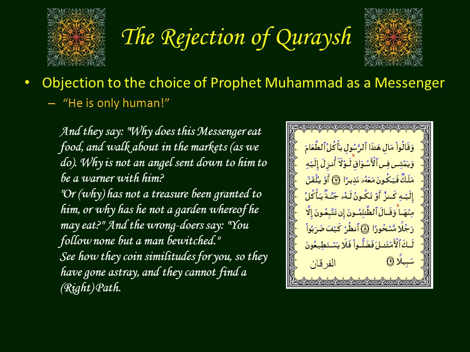 Objection to the choice of Prophet Muhammad as a Messenger – He is only human! And they say: Why does this Messenger eat food, and walk about in the markets (as we do).