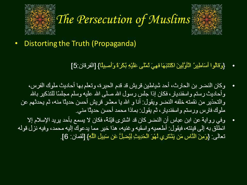 The Persecution of Muslims Distorting the Truth (Propaganda) { وَقَالُوا أَسَاطِيرُ الْأَوَّلِينَ اكْتَتَبَهَا فَهِيَ تُمْلَى عَلَيْهِ بُكْرَةً وَأَصِيلًا } [ الفرقان :5] وكان النضر بن الحارث، أحد شياطين قريش قد قدم الحيرة، وتعلم بها أحاديث ملوك الفرس، وأحاديث رستم واسفنديار، فكان إذا جلس رسول الله صلى الله عليه وسلم مجلسًا للتذكير بالله والتحذير من نقمته خلفه النضر ويقول : أنا و الله يا معشر قريش أحسن حديثًا منه، ثم يحدثهم عن ملوك فارس ورستم واسفنديار، ثم يقول : بماذا محمد أحسن حديثًا مني . وفي رواية عن ابن عباس أن النضر كان قد اشترى قَيْنَةً، فكان لا يسمع بأحد يريد الإسلام إلا انطلق به إلى قينته، فيقول : أطعميه واسقيه وغنيه، هذا خير مما يدعوك إليه محمد، وفيه نزل قوله تعالى : { وَمِنَ النَّاسِ مَن يَشْتَرِي لَهْوَ الْحَدِيثِ لِيُضِلَّ عَن سَبِيلِ اللَّهِ } [ لقمان : 6].