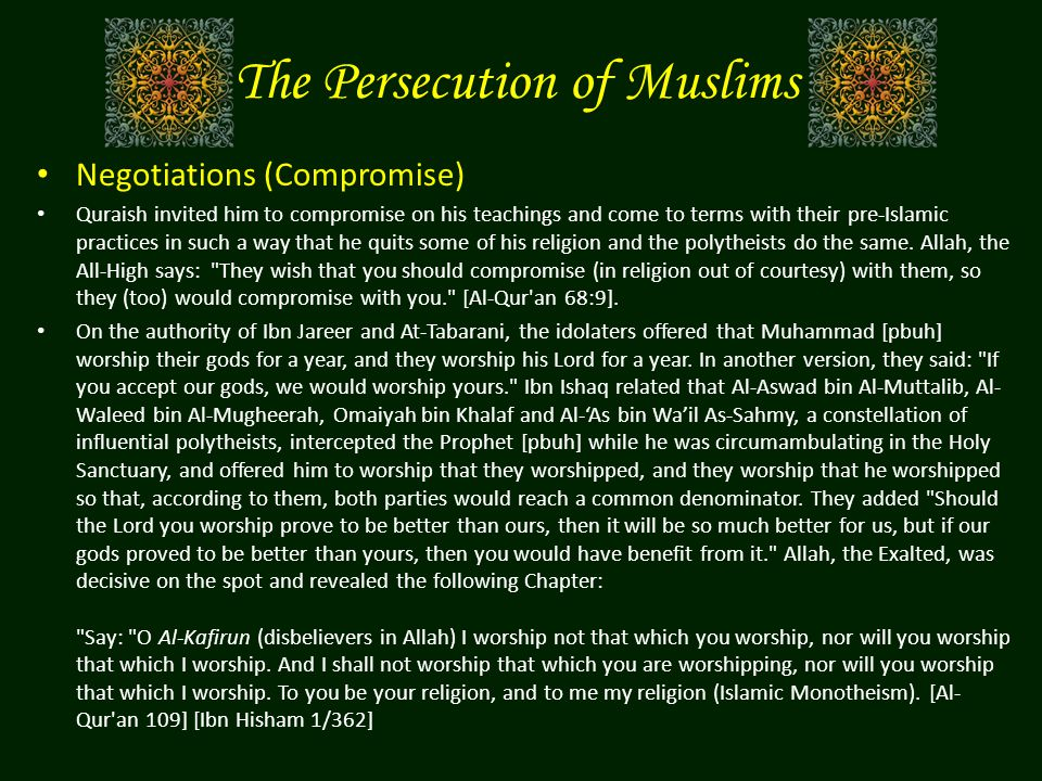 The Persecution of Muslims Negotiations (Compromise) Quraish invited him to compromise on his teachings and come to terms with their pre-Islamic practices in such a way that he quits some of his religion and the polytheists do the same.