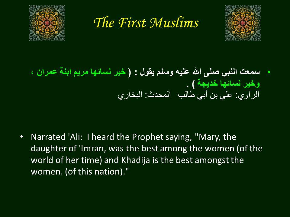The First Muslims سمعت النبي صلى الله عليه وسلم يقول : ( خير نسائها مريم ابنة عمران ، وخير نسائها خديجة ).
