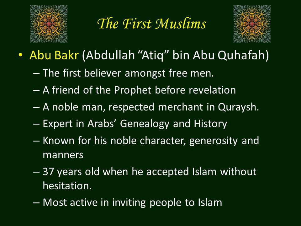 The First Muslims Abu Bakr (Abdullah Atiq bin Abu Quhafah) – The first believer amongst free men.