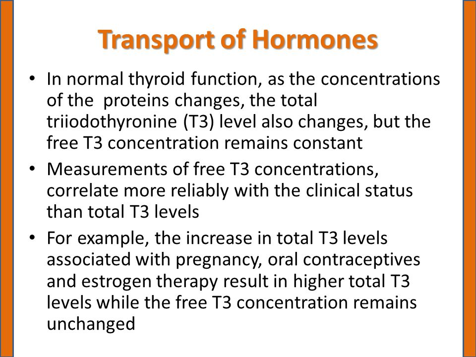 Transport of Hormones In normal thyroid function, as the concentrations of the proteins changes, the total triiodothyronine (T3) level also changes, but the free T3 concentration remains constant Measurements of free T3 concentrations, correlate more reliably with the clinical status than total T3 levels For example, the increase in total T3 levels associated with pregnancy, oral contraceptives and estrogen therapy result in higher total T3 levels while the free T3 concentration remains unchanged