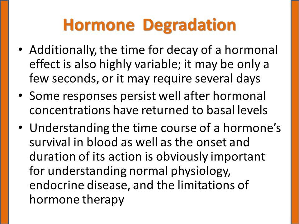 Hormone Degradation Additionally, the time for decay of a hormonal effect is also highly variable; it may be only a few seconds, or it may require several days Some responses persist well after hormonal concentrations have returned to basal levels Understanding the time course of a hormone's survival in blood as well as the onset and duration of its action is obviously important for understanding normal physiology, endocrine disease, and the limitations of hormone therapy