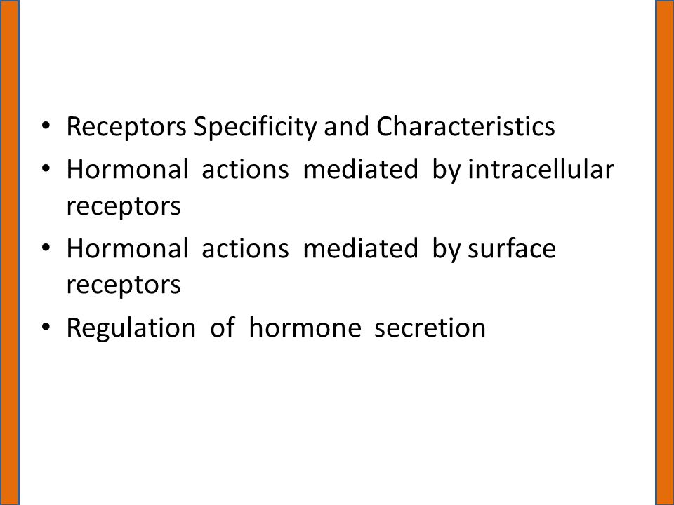 Receptors Specificity and Characteristics Hormonal actions mediated by intracellular receptors Hormonal actions mediated by surface receptors Regulation of hormone secretion