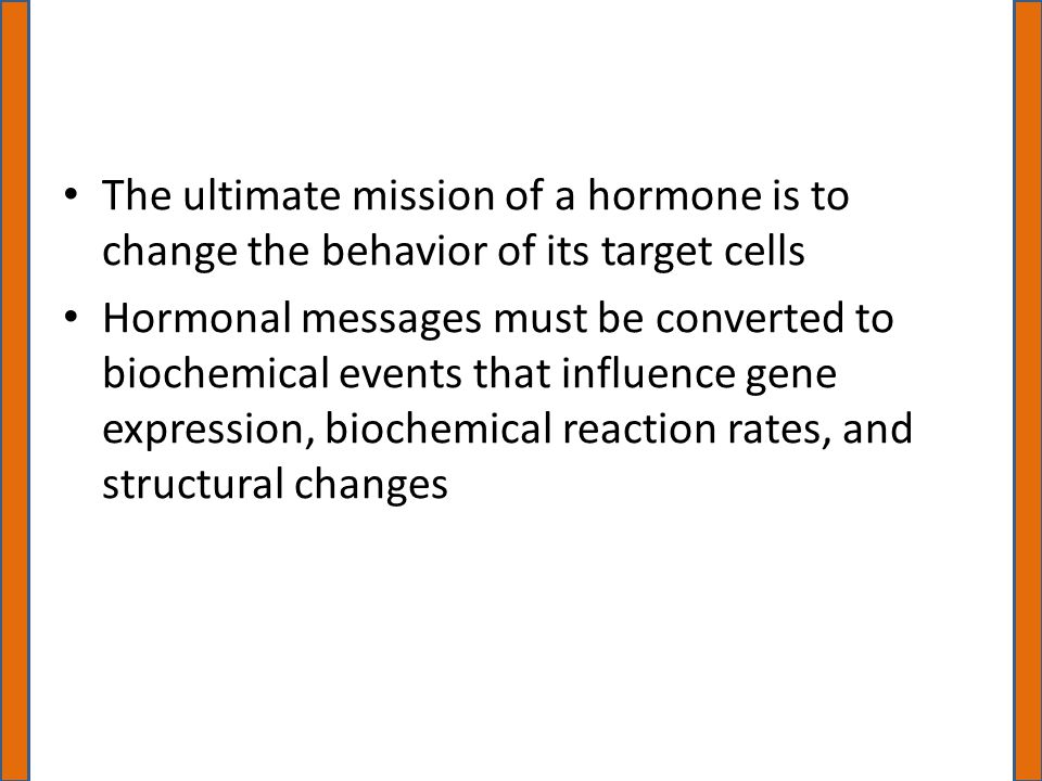 The ultimate mission of a hormone is to change the behavior of its target cells Hormonal messages must be converted to biochemical events that influence gene expression, biochemical reaction rates, and structural changes