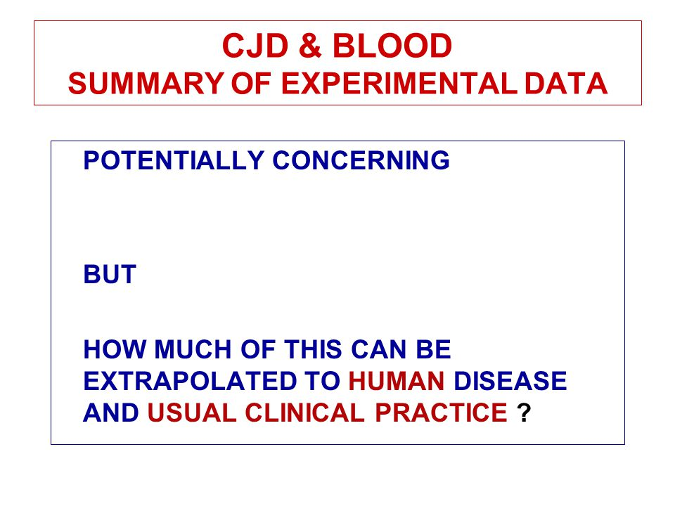 CJD & BLOOD SUMMARY OF EXPERIMENTAL DATA POTENTIALLY CONCERNING BUT HOW MUCH OF THIS CAN BE EXTRAPOLATED TO HUMAN DISEASE AND USUAL CLINICAL PRACTICE