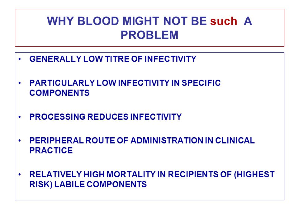 WHY BLOOD MIGHT NOT BE such A PROBLEM GENERALLY LOW TITRE OF INFECTIVITY PARTICULARLY LOW INFECTIVITY IN SPECIFIC COMPONENTS PROCESSING REDUCES INFECTIVITY PERIPHERAL ROUTE OF ADMINISTRATION IN CLINICAL PRACTICE RELATIVELY HIGH MORTALITY IN RECIPIENTS OF (HIGHEST RISK) LABILE COMPONENTS