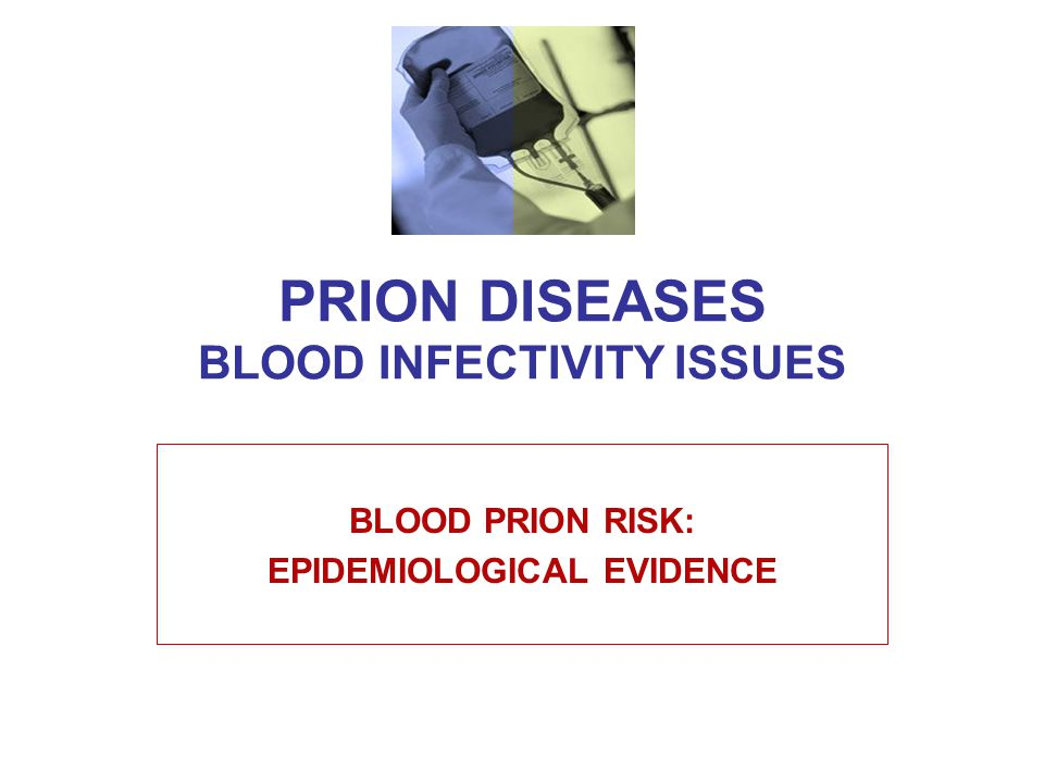 PRION DISEASES BLOOD INFECTIVITY ISSUES BLOOD PRION RISK: EPIDEMIOLOGICAL EVIDENCE