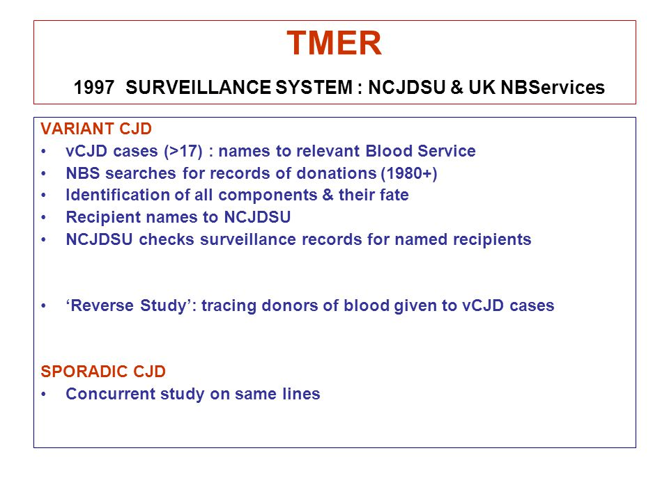 TMER 1997 SURVEILLANCE SYSTEM : NCJDSU & UK NBServices VARIANT CJD vCJD cases (>17) : names to relevant Blood Service NBS searches for records of donations (1980+) Identification of all components & their fate Recipient names to NCJDSU NCJDSU checks surveillance records for named recipients 'Reverse Study': tracing donors of blood given to vCJD cases SPORADIC CJD Concurrent study on same lines