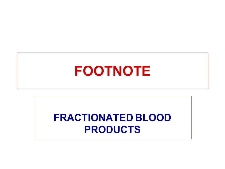 FOOTNOTE FRACTIONATED BLOOD PRODUCTS