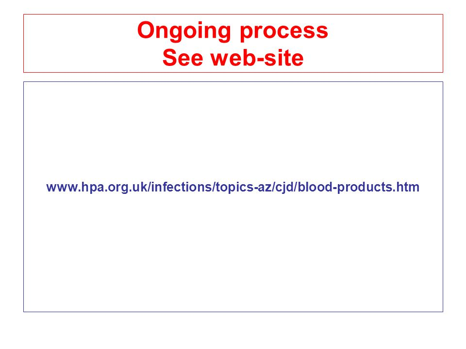 Ongoing process See web-site www.hpa.org.uk/infections/topics-az/cjd/blood-products.htm