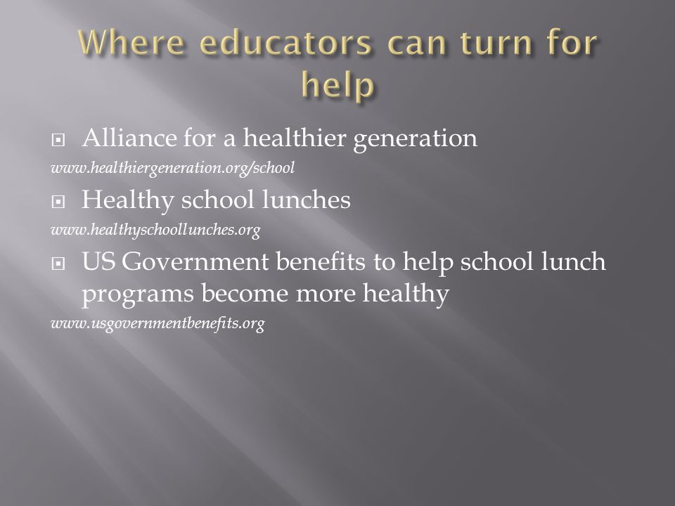  Alliance for a healthier generation www.healthiergeneration.org/school  Healthy school lunches www.healthyschoollunches.org  US Government benefits to help school lunch programs become more healthy www.usgovernmentbenefits.org