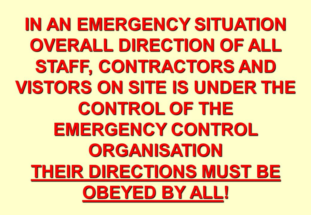 IN AN EMERGENCY SITUATION OVERALL DIRECTION OF ALL STAFF, CONTRACTORS AND VISTORS ON SITE IS UNDER THE CONTROL OF THE EMERGENCY CONTROL ORGANISATION THEIR DIRECTIONS MUST BE OBEYED BY ALL!