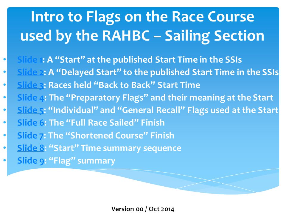Intro to Flags on the Race Course used by the RAHBC – Sailing Section Slide 1: A Start at the published Start Time in the SSIs Slide 1 Slide 2: A Delayed Start to the published Start Time in the SSIs Slide 2 Slide 3: Races held Back to Back Start Time Slide 3 Slide 4: The Preparatory Flags and their meaning at the Start Slide 4 Slide 5: Individual and General Recall Flags used at the Start Slide 5 Slide 6: The Full Race Sailed Finish Slide 6 Slide 7: The Shortened Course Finish Slide 7 Slide 8: Start Time summary sequence Slide 8 Slide 9: Flag summary Slide 9 Version 00 / Oct 2014