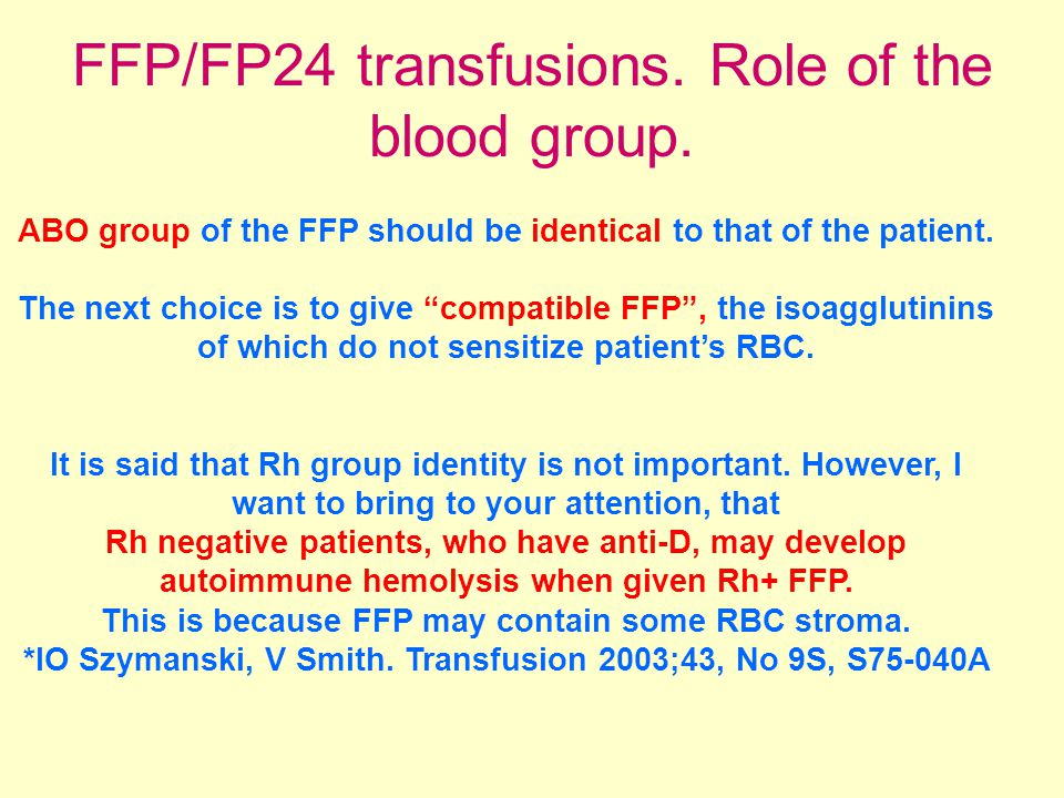 "FFP/FP24 transfusions. Role of the blood group. ABO group of the FFP should be identical to that of the patient. The next choice is to give ""compatibl"