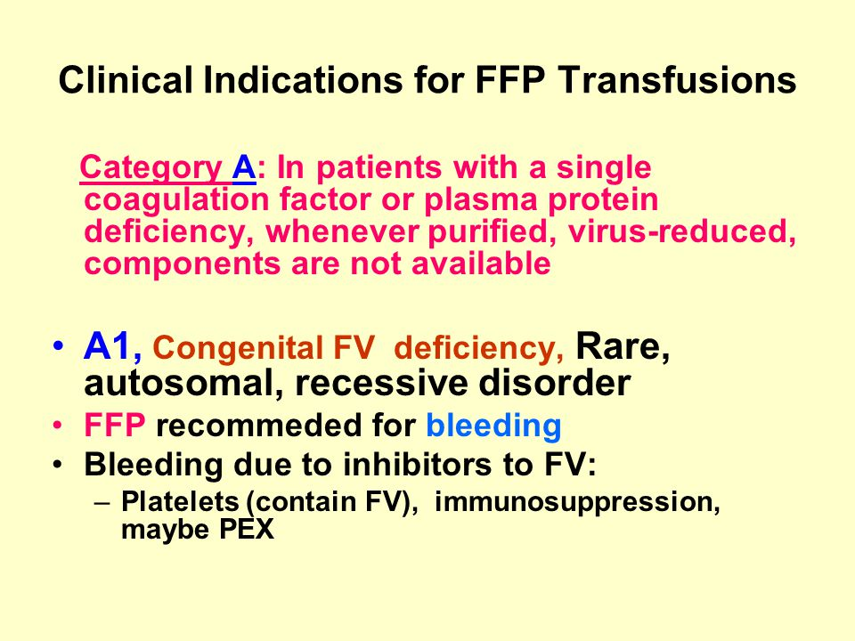 Clinical Indications for FFP Transfusions Category A: In patients with a single coagulation factor or plasma protein deficiency, whenever purified, vi