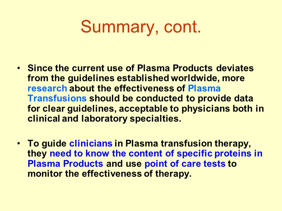 Summary, cont. Since the current use of Plasma Products deviates from the guidelines established worldwide, more research about the effectiveness of P