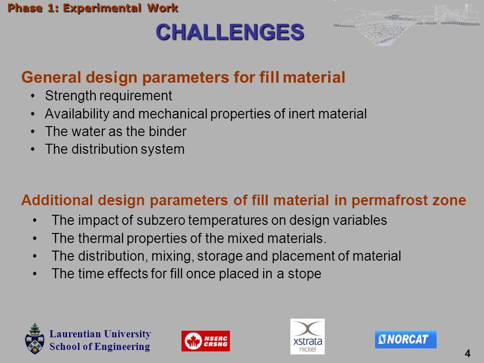 Laurentian University School of Engineering Laurentian University School of Engineering Phase 1: Experimental Work CHALLENGES Strength requirement Availability and mechanical properties of inert material The water as the binder The distribution system General design parameters for fill material Additional design parameters of fill material in permafrost zone The impact of subzero temperatures on design variables The thermal properties of the mixed materials.