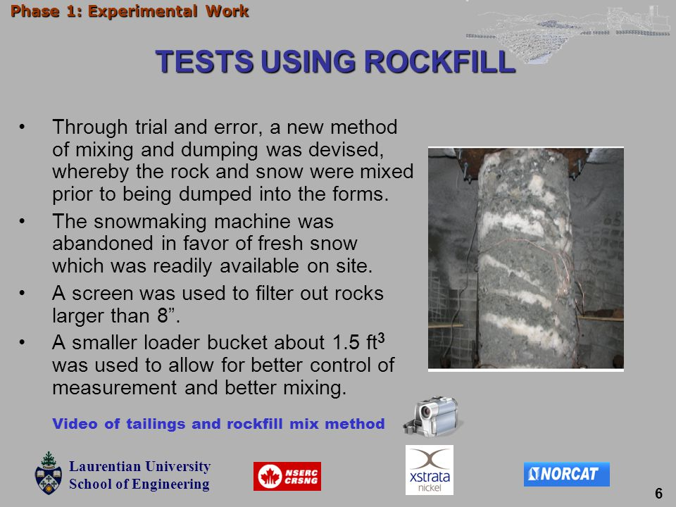 Laurentian University School of Engineering Laurentian University School of Engineering Phase 1: Experimental Work TESTS USING ROCKFILL Through trial and error, a new method of mixing and dumping was devised, whereby the rock and snow were mixed prior to being dumped into the forms.