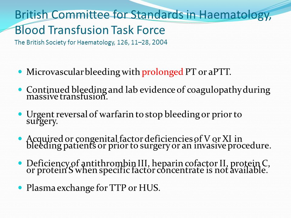 British Committee for Standards in Haematology, Blood Transfusion Task Force The British Society for Haematology, 126, 11–28, 2004 Microvascular bleeding with prolonged PT or aPTT.