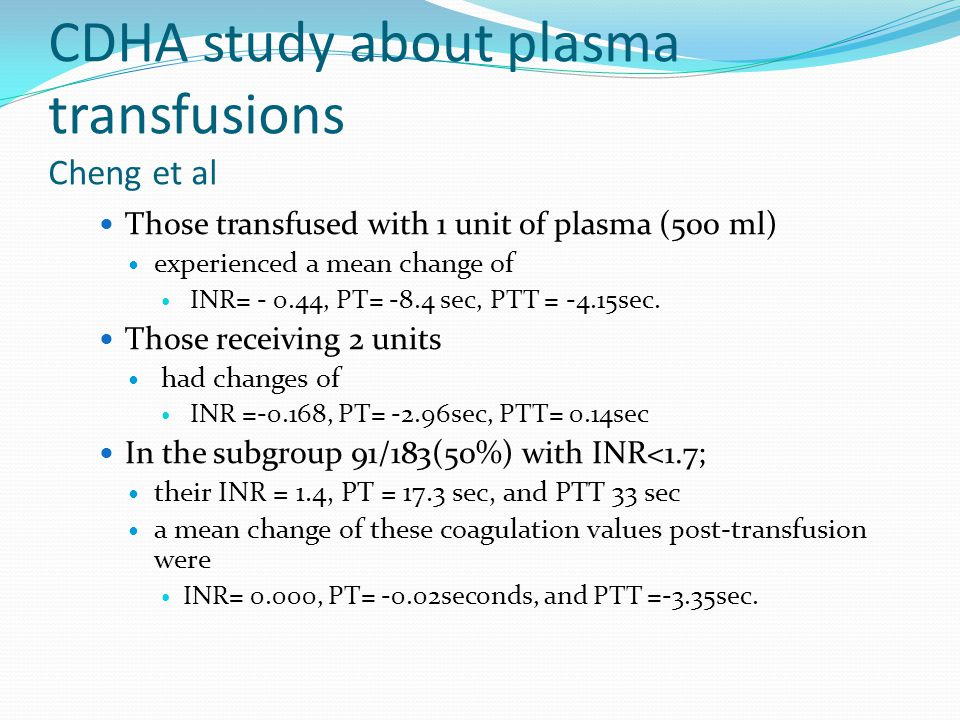 CDHA study about plasma transfusions Cheng et al Those transfused with 1 unit of plasma (500 ml) experienced a mean change of INR= - 0.44, PT= -8.4 sec, PTT = -4.15sec.