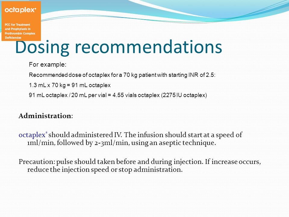 Dosing recommendations Administration: octaplex ® should administered IV.