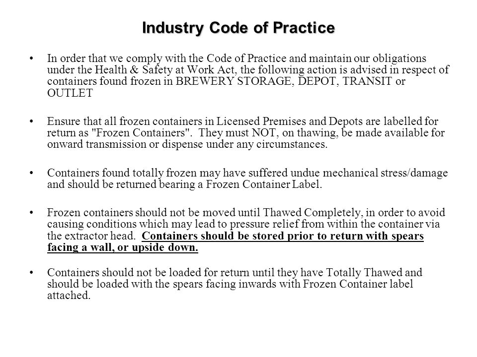 Industry Code of Practice In order that we comply with the Code of Practice and maintain our obligations under the Health & Safety at Work Act, the following action is advised in respect of containers found frozen in BREWERY STORAGE, DEPOT, TRANSIT or OUTLET Ensure that all frozen containers in Licensed Premises and Depots are labelled for return as Frozen Containers .
