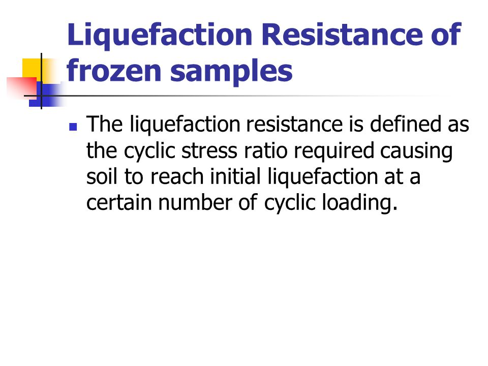 Liquefaction Resistance of frozen samples The liquefaction resistance is defined as the cyclic stress ratio required causing soil to reach initial liq