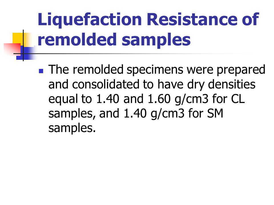 Liquefaction Resistance of remolded samples The remolded specimens were prepared and consolidated to have dry densities equal to 1.40 and 1.60 g/cm3 f