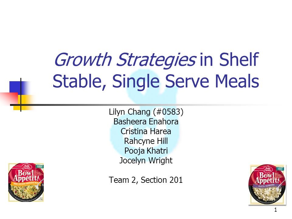 1 Growth Strategies in Shelf Stable, Single Serve Meals Lilyn Chang (#0583) Basheera Enahora Cristina Harea Rahcyne Hill Pooja Khatri Jocelyn Wright T