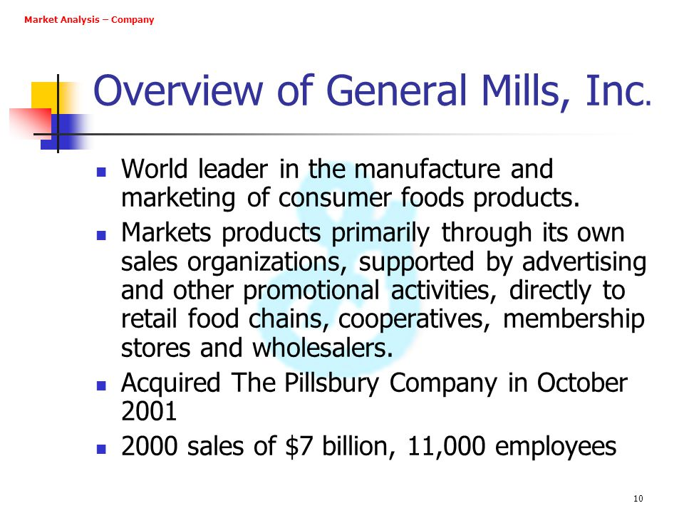 10 Overview of General Mills, Inc. World leader in the manufacture and marketing of consumer foods products. Markets products primarily through its ow