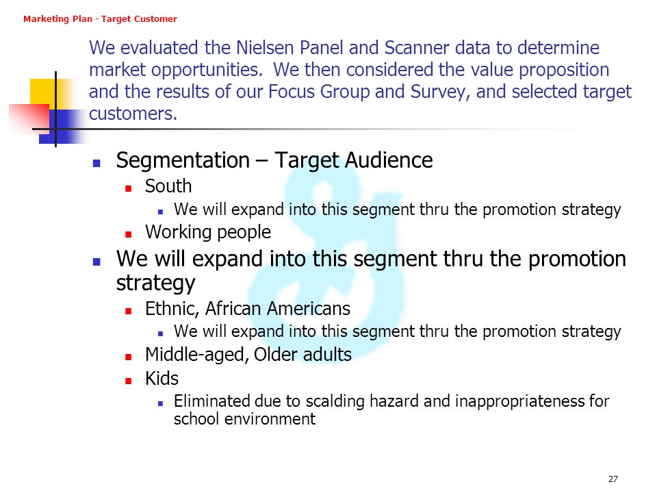 27 We evaluated the Nielsen Panel and Scanner data to determine market opportunities. We then considered the value proposition and the results of our