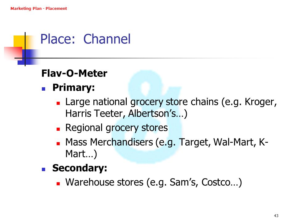 43 Place: Channel Flav-O-Meter Primary: Large national grocery store chains (e.g. Kroger, Harris Teeter, Albertson's…) Regional grocery stores Mass Me