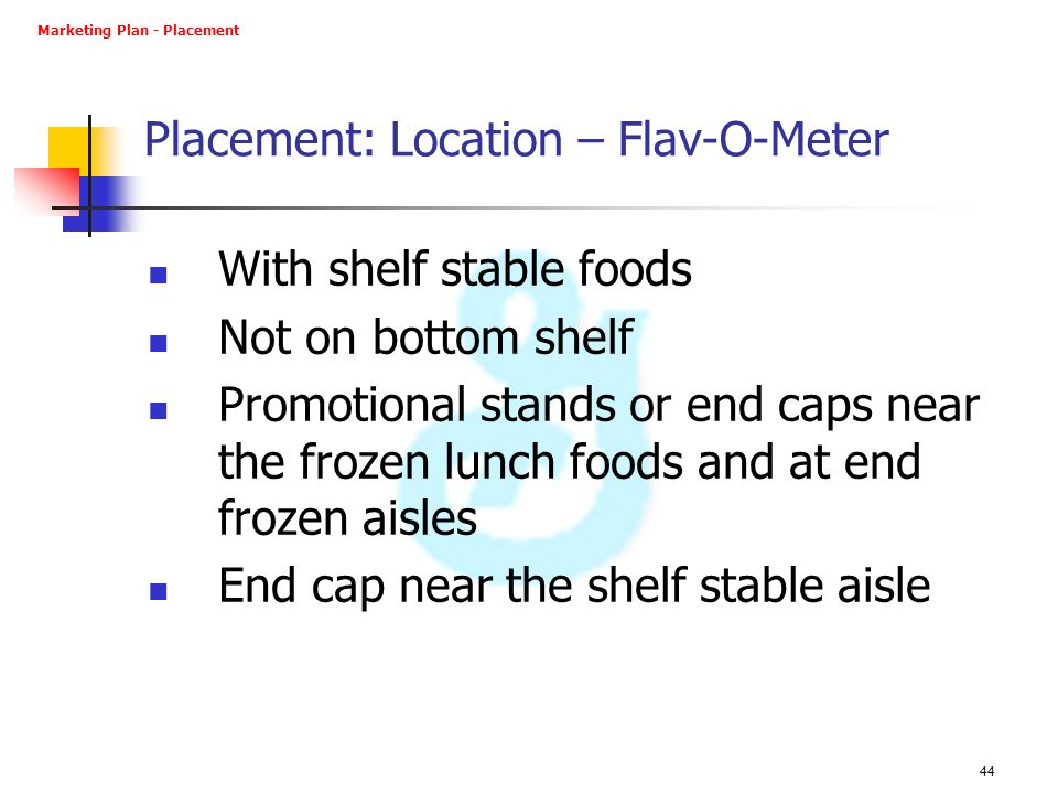 44 Placement: Location – Flav-O-Meter With shelf stable foods Not on bottom shelf Promotional stands or end caps near the frozen lunch foods and at en