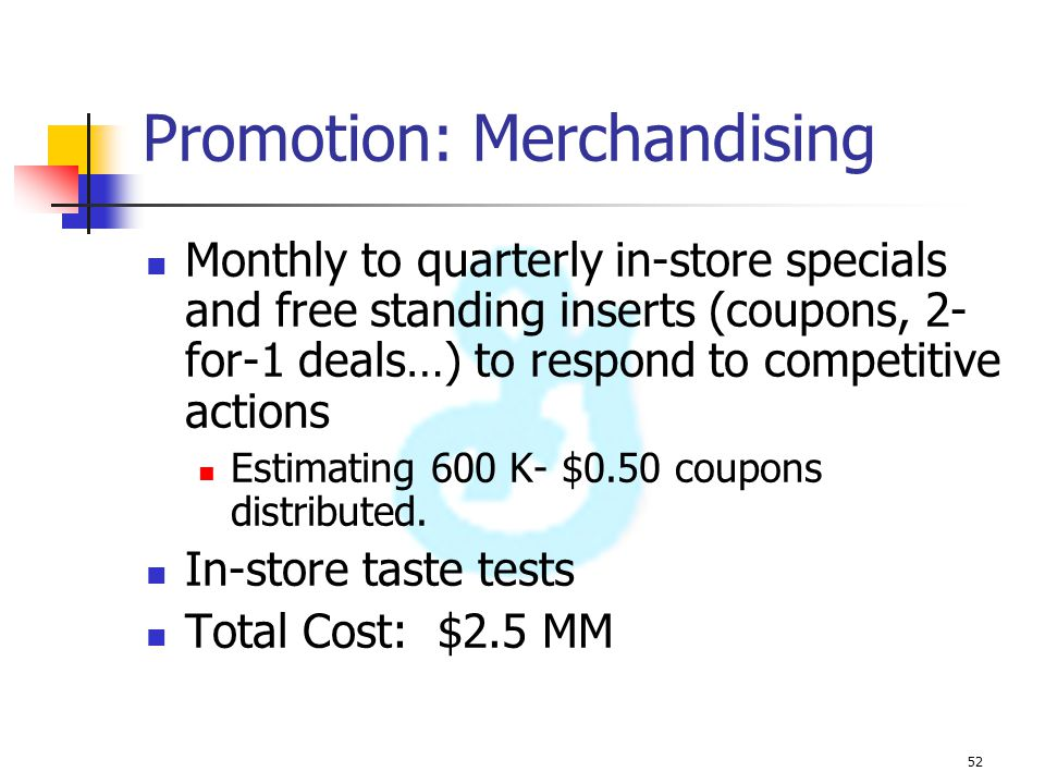 52 Promotion: Merchandising Monthly to quarterly in-store specials and free standing inserts (coupons, 2- for-1 deals…) to respond to competitive acti